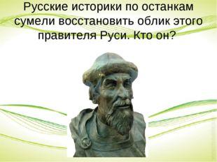 Русские историки по останкам сумели восстановить облик этого правителя Руси.