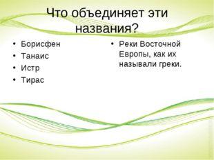 Что объединяет эти названия? Борисфен Танаис Истр Тирас Реки Восточной Европы