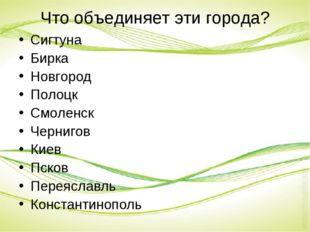 Что объединяет эти города? Сигтуна Бирка Новгород Полоцк Смоленск Чернигов Ки