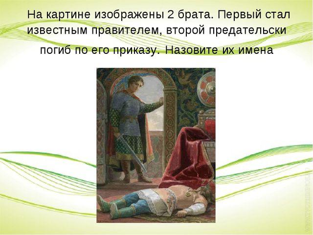 На картине изображены 2 брата. Первый стал известным правителем, второй пред...