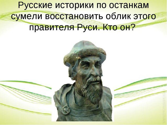 Русские историки по останкам сумели восстановить облик этого правителя Руси....