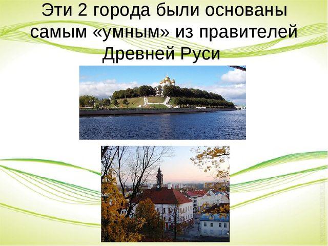 Эти 2 города были основаны самым «умным» из правителей Древней Руси