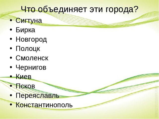 Что объединяет эти города? Сигтуна Бирка Новгород Полоцк Смоленск Чернигов Ки...