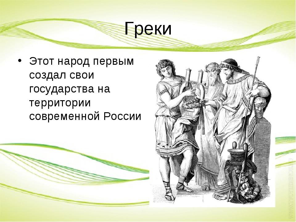 Греки Этот народ первым создал свои государства на территории современной Рос...