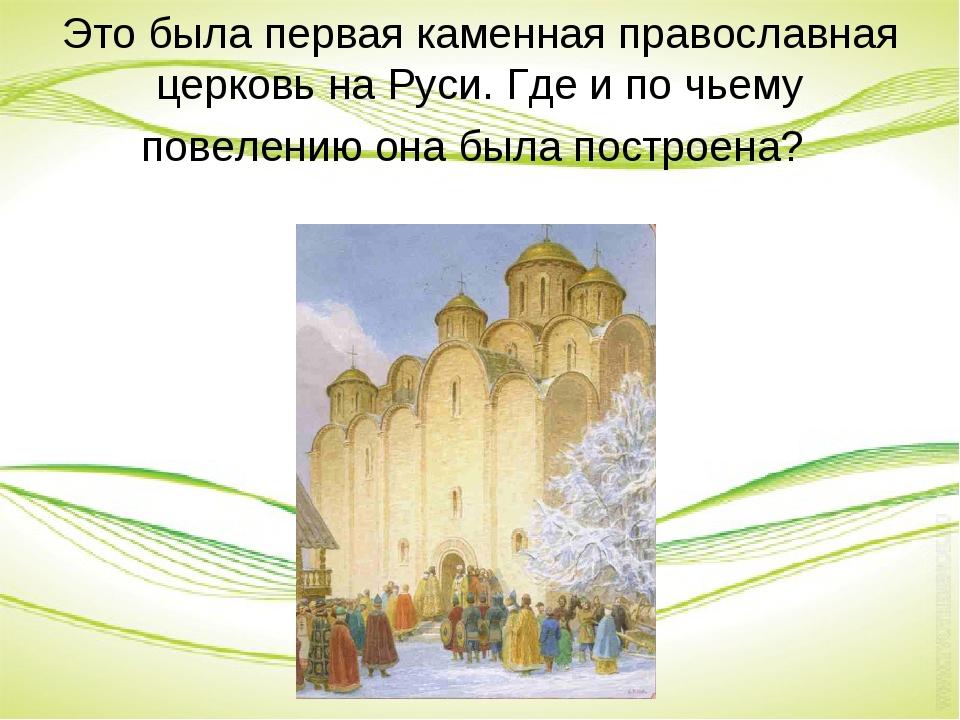 Это была первая каменная православная церковь на Руси. Где и по чьему повелен...