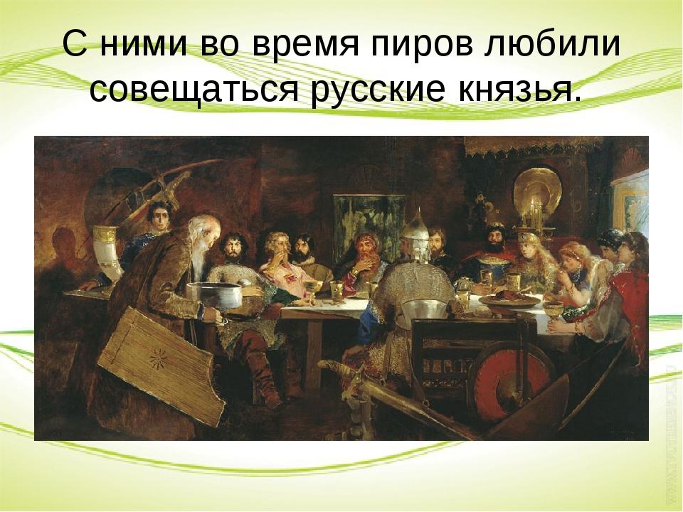 С ними во время пиров любили совещаться русские князья.