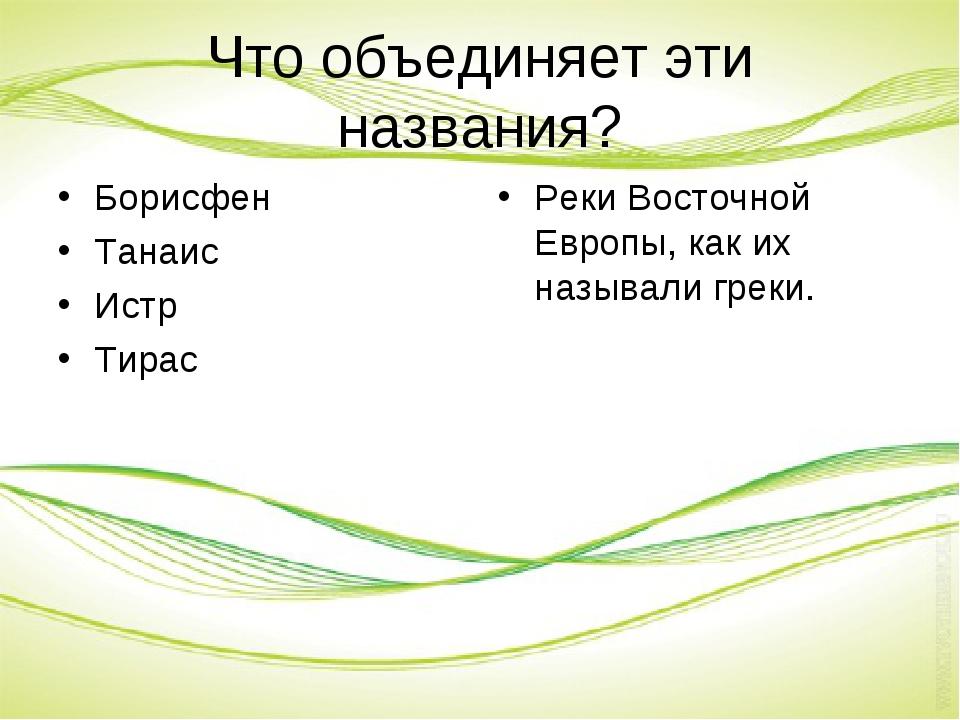 Что объединяет эти названия? Борисфен Танаис Истр Тирас Реки Восточной Европы...