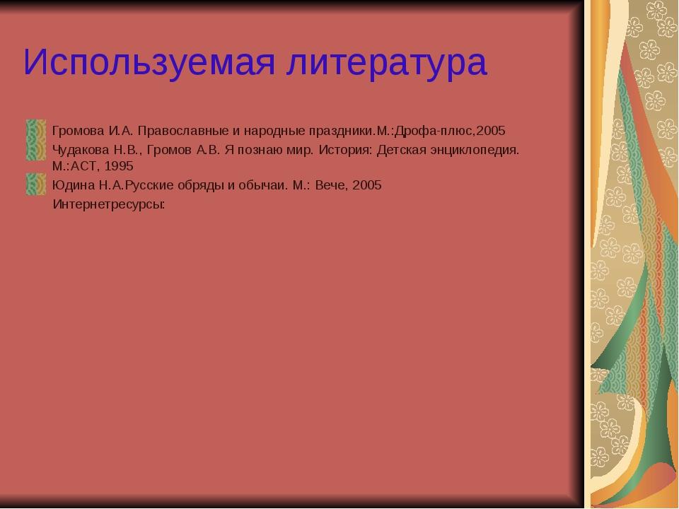 Используемая литература Громова И.А. Православные и народные праздники.М.:Дро...