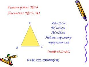 Решаем устно №338 Письменно №339, 341 А В С АВ=16см ВС=22см АС=28см Найти пер