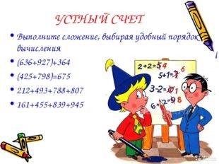 УСТНЫЙ СЧЕТ Выполните сложение, выбирая удобный порядок вычисления (636+927)+