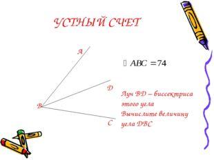 УСТНЫЙ СЧЕТ А В С D Луч BD – биссектриса этого угла Вычислите величину угла DBC