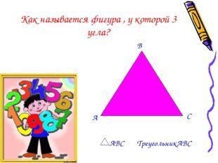 Как называется фигура , у которой 3 угла? А В С АВС ТреугольникАВС