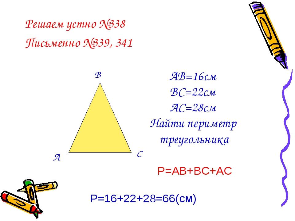 Решаем устно №338 Письменно №339, 341 А В С АВ=16см ВС=22см АС=28см Найти пер...