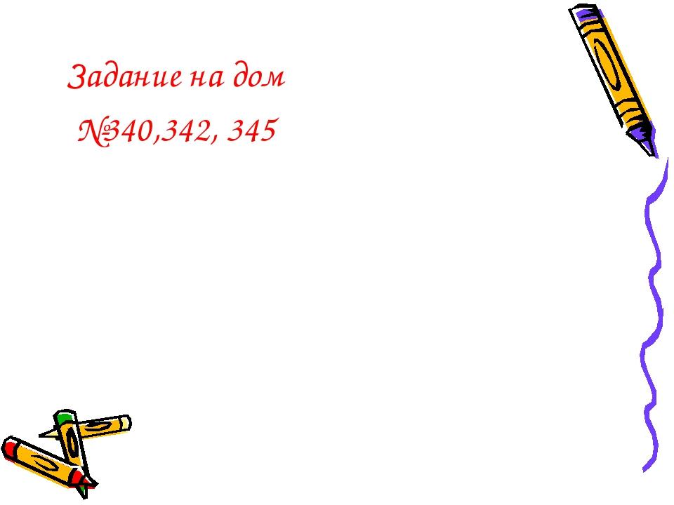 Задание на дом №340,342, 345