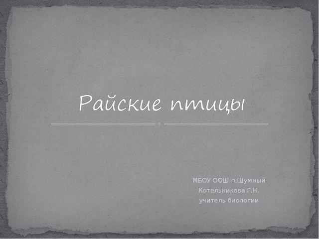 МБОУ ООШ п.Шумный Котельникова Г.Н. учитель биологии