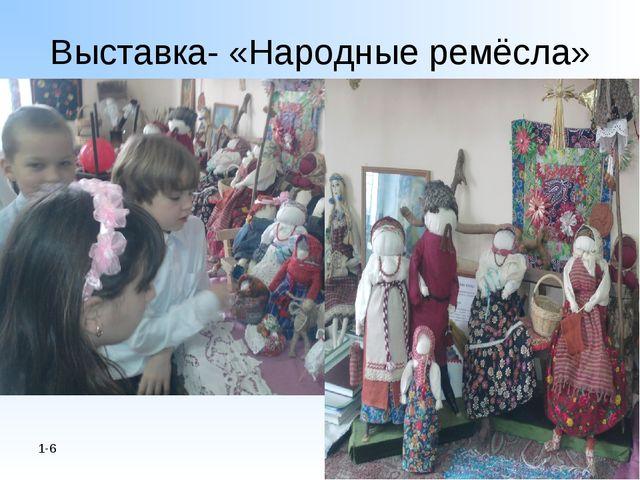 Выставка- «Народные ремёсла» 1-6 *