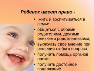 Ребенок имеет право - жить и воспитываться в семье; общаться с обоими родител