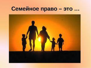 Семейное право – это …