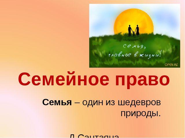 Семейное право Семья – один из шедевров природы. Д.Сантаяна