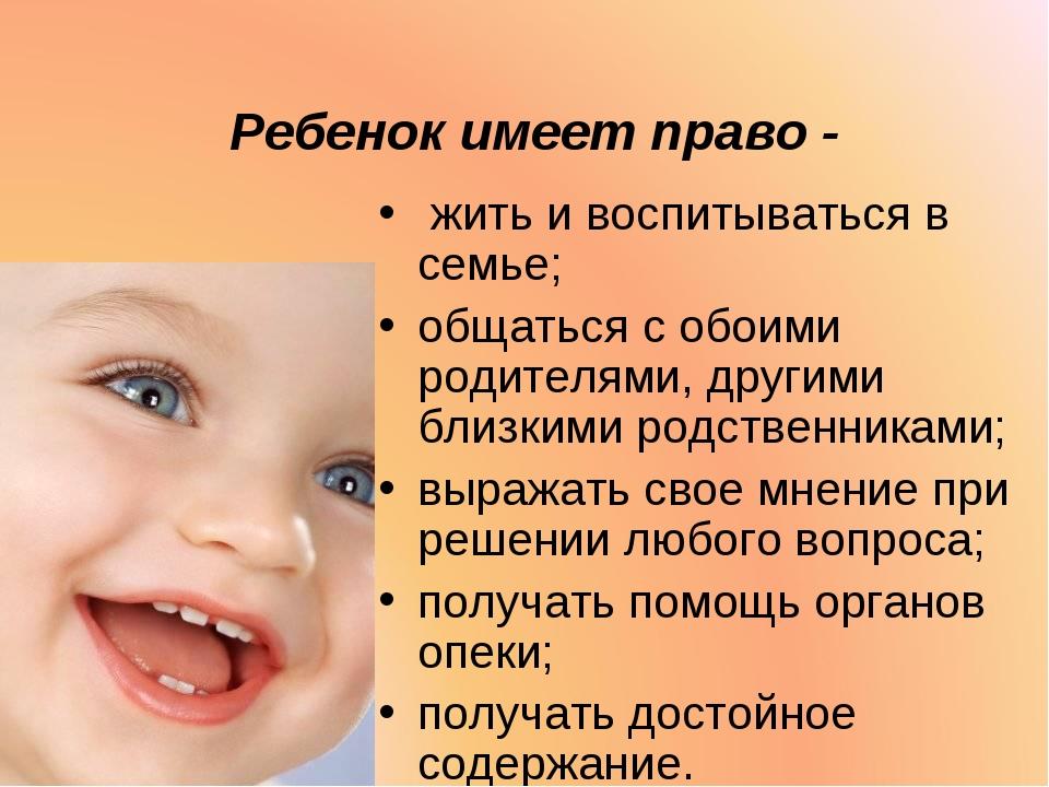 Ребенок имеет право - жить и воспитываться в семье; общаться с обоими родител...
