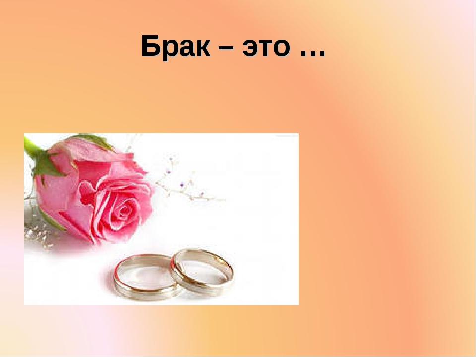 Брак – это …