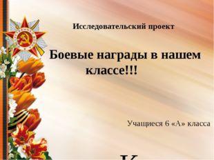 Боевые награды в нашем классе!!! Классный руководитель: Тишкина Е.А. 28.04.2