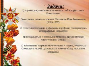 1) изучить документальные источники об истории семьи Плешаковых; 2) сохранит