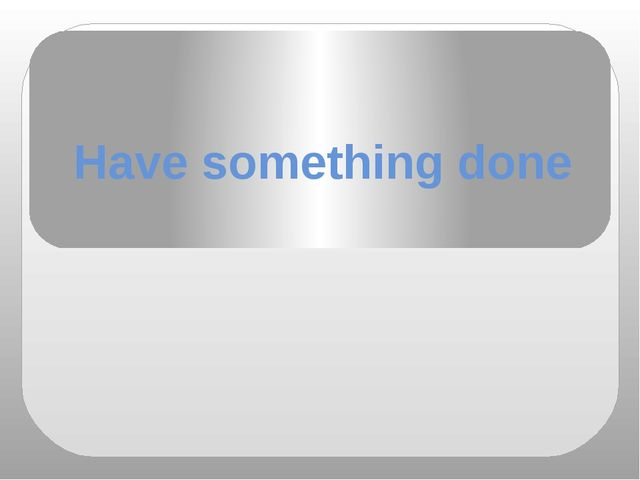 Have something done