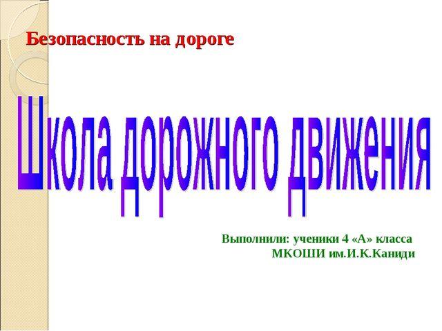 Безопасность на дороге Выполнили: ученики 4 «А» класса МКОШИ им.И.К.Каниди