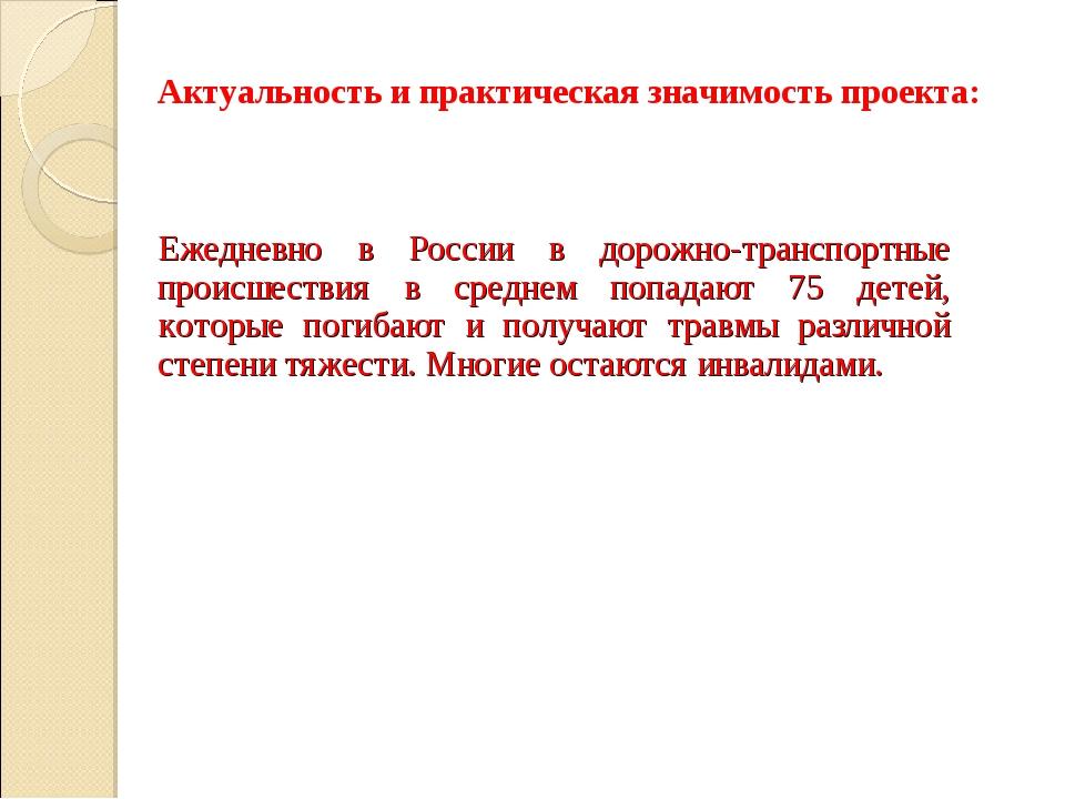Актуальность и практическая значимость проекта: Ежедневно в России в дорожно-...