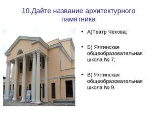 10.Дайте название архитектурного памятника А)Театр Чехова; Б) Ялтинская общео