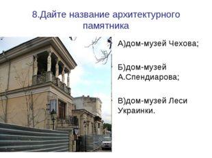 8.Дайте название архитектурного памятника А)дом-музей Чехова; Б)дом-музей А.С