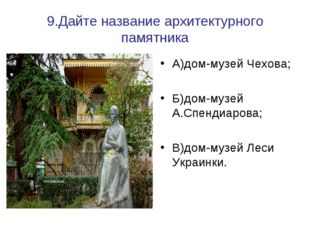 9.Дайте название архитектурного памятника А)дом-музей Чехова; Б)дом-музей А.С