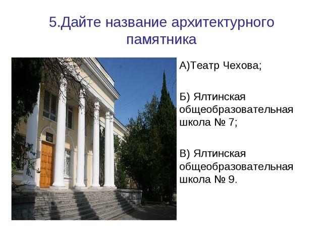 5.Дайте название архитектурного памятника А)Театр Чехова; Б) Ялтинская общеоб...