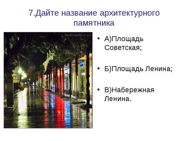 7.Дайте название архитектурного памятника А)Площадь Советская; Б)Площадь Лени...