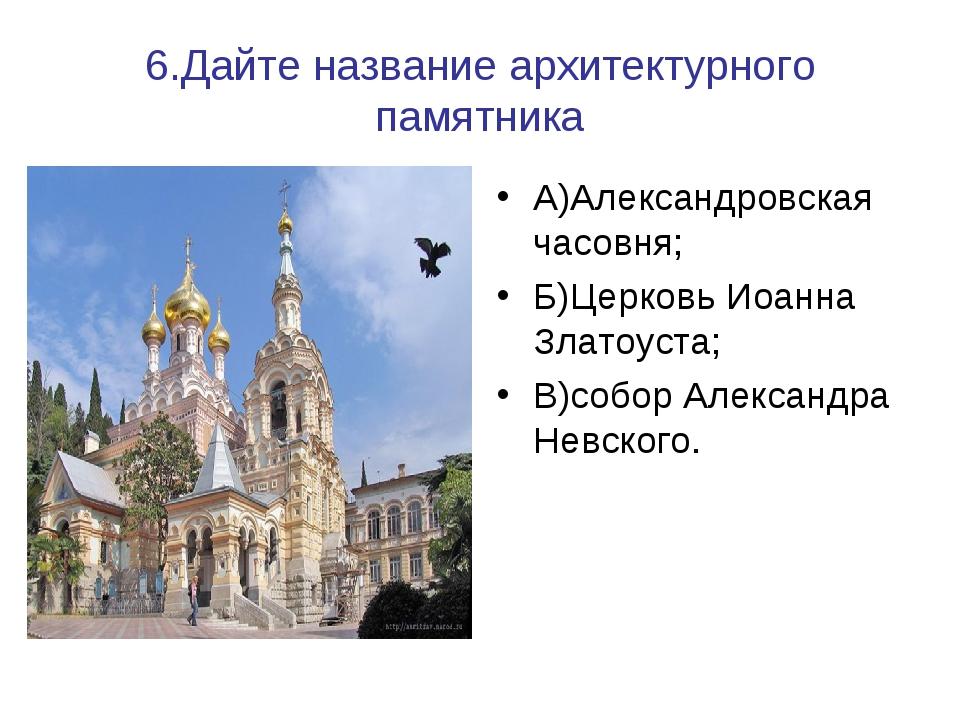6.Дайте название архитектурного памятника А)Александровская часовня; Б)Церков...