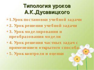 Типология уроков А.К.Дусавицкого 1.Урок постановки учебной задачи 2. Урок реш