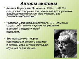 Авторы системы Даниил Борисович Эльконин (1904 – 1984 гг.) с гордостью говори
