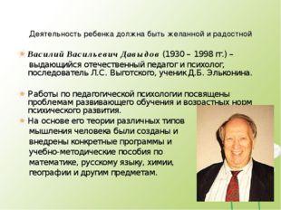 Деятельность ребенка должна быть желанной и радостной Василий Васильевич Давы