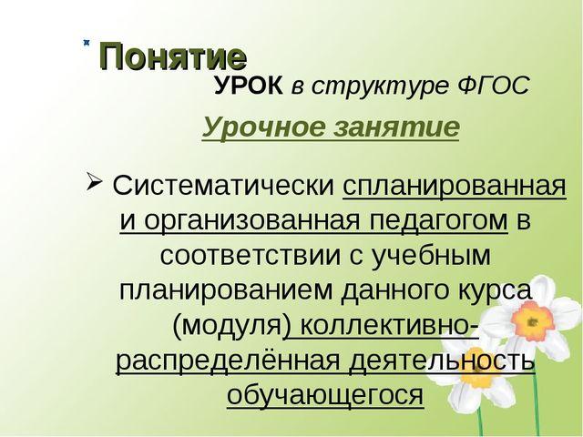 Понятие УРОК в структуре ФГОС Урочное занятие Систематически спланированная и...