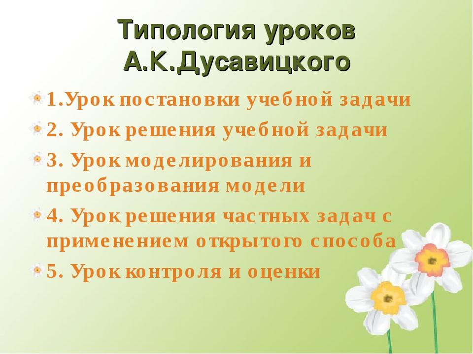 Типология уроков А.К.Дусавицкого 1.Урок постановки учебной задачи 2. Урок реш...