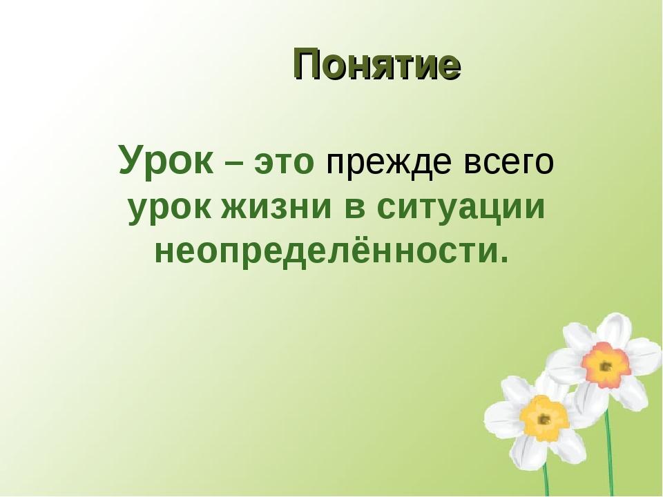 Понятие Урок – это прежде всего урок жизни в ситуации неопределённости.