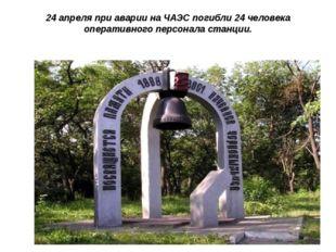 24 апреля при аварии на ЧАЭС погибли 24 человека оперативного персонала станц