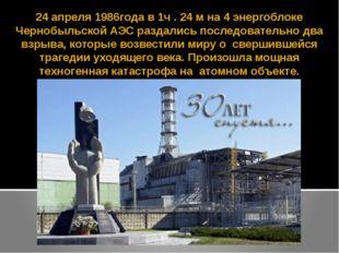 24 апреля 1986года в 1ч . 24 м на 4 энергоблоке Чернобыльской АЭС раздались п
