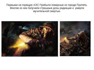Первыми на горящую АЭС Прибыли пожарные из города Припять. Многие из них полу