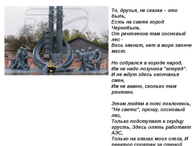 То, друзья, не сказка – это быль, Есть на свете город Чернобыль. От рентгенов...