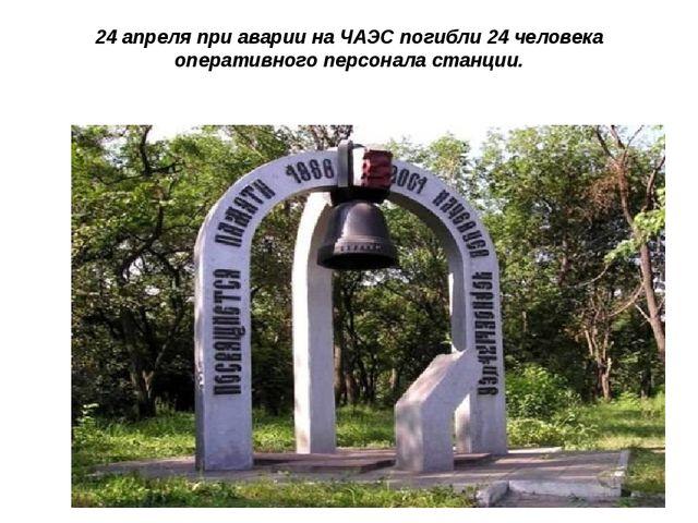 24 апреля при аварии на ЧАЭС погибли 24 человека оперативного персонала станц...