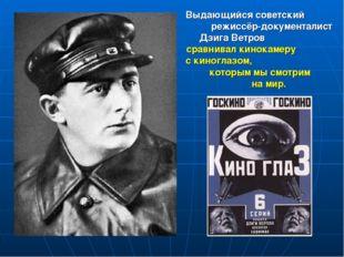 Выдающийся советский режиссёр-документалист Дзига Ветров сравнивал кинокамеру