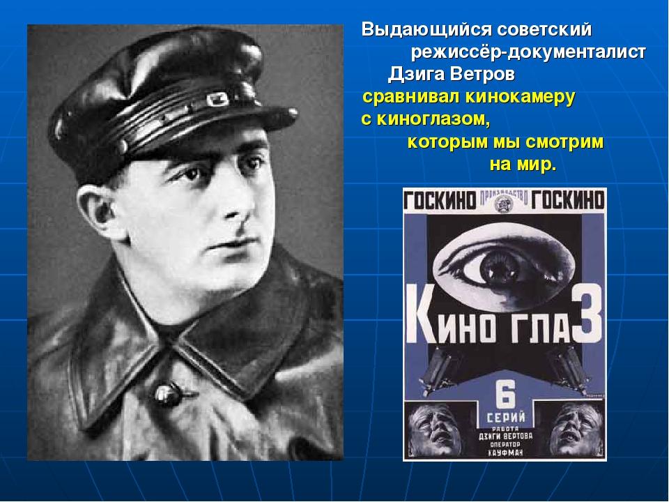Выдающийся советский режиссёр-документалист Дзига Ветров сравнивал кинокамеру...