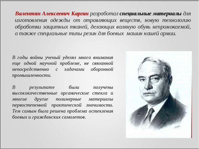 Валентин Алексеевич Каргинразработалспециальные материалы для изготовления...